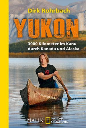 Yukon: 3000 Kilometer im Kanu durch Kanada und Alaska von Dirk Rohrbach